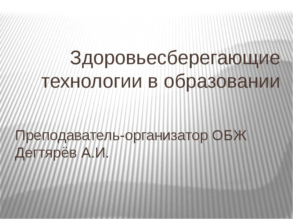 Здоровьесберегающие технологии в образовании Преподаватель-организатор ОБЖ Де...