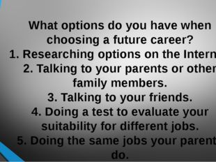 What options do you have when choosing a future career? 1. Researching option