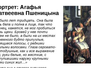 Портрет: Агафья Матвеевна Пшеницына «Ей было лет тридцать. Она была очень бел