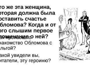 Кто же эта женщина, которая должна была составить счастье Обломова? Когда и о