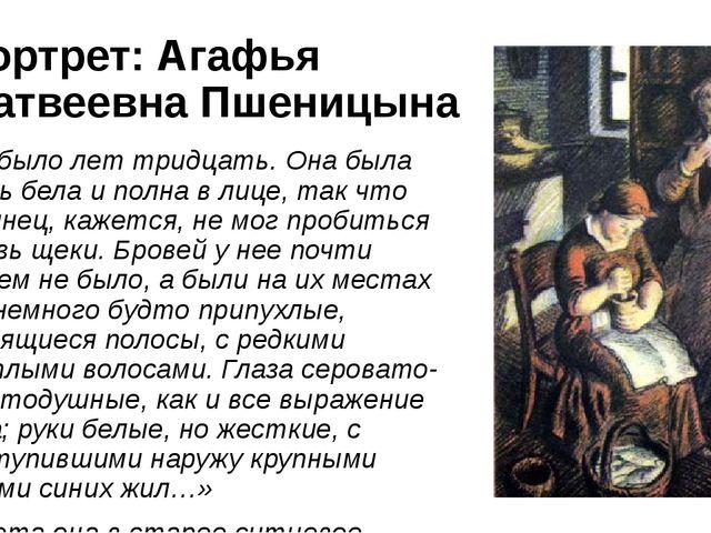 Портрет: Агафья Матвеевна Пшеницына «Ей было лет тридцать. Она была очень бел...