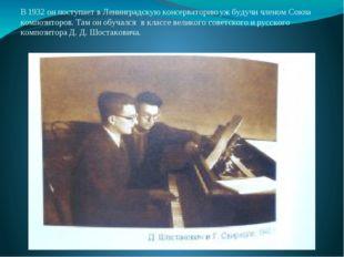 В 1932 он поступает в Ленинградскую консерваторию уж будучи членом Союза комп