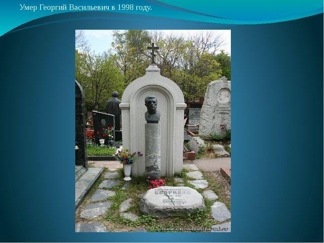 Умер Георгий Васильевич в 1998 году.