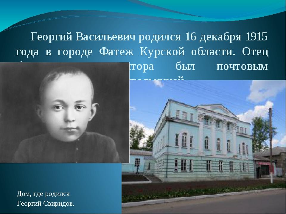 Георгий Васильевич родился 16 декабря 1915 года в городе Фатеж Курской облас...