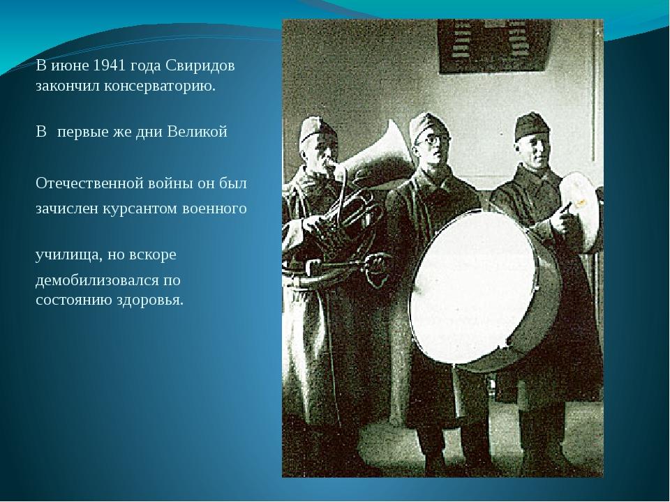 В июне 1941 года Свиридов закончил консерваторию. В первые же дни Великой Оте...
