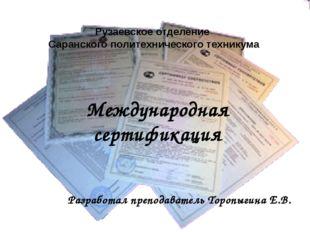 Международная сертификация Разработал преподаватель Торопыгина Е.В. Рузаевско