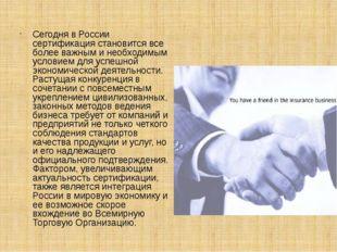 Сегодня в России сертификация становится все более важным и необходимым усло