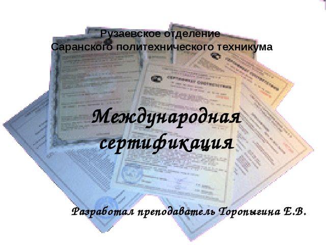 Международная сертификация Разработал преподаватель Торопыгина Е.В. Рузаевско...