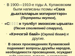 В 1900—1910-е годы А. Кулаковским были написаны поэмы «Саха дьахталларын мэти
