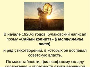 В начале 1920-х годов Кулаковский написал поэму «Сайын кэлиитэ» (Наступление