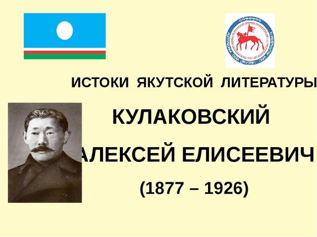 ИСТОКИ ЯКУТСКОЙ ЛИТЕРАТУРЫ КУЛАКОВСКИЙ АЛЕКСЕЙ ЕЛИСЕЕВИЧ (1877 – 1926)