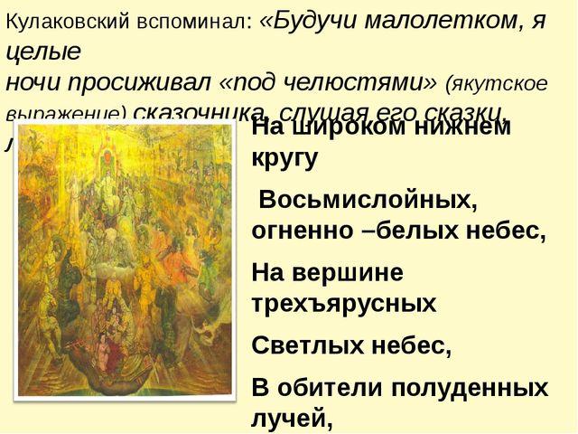 Кулаковский вспоминал: «Будучи малолетком, я целые ночи просиживал «под челюс...