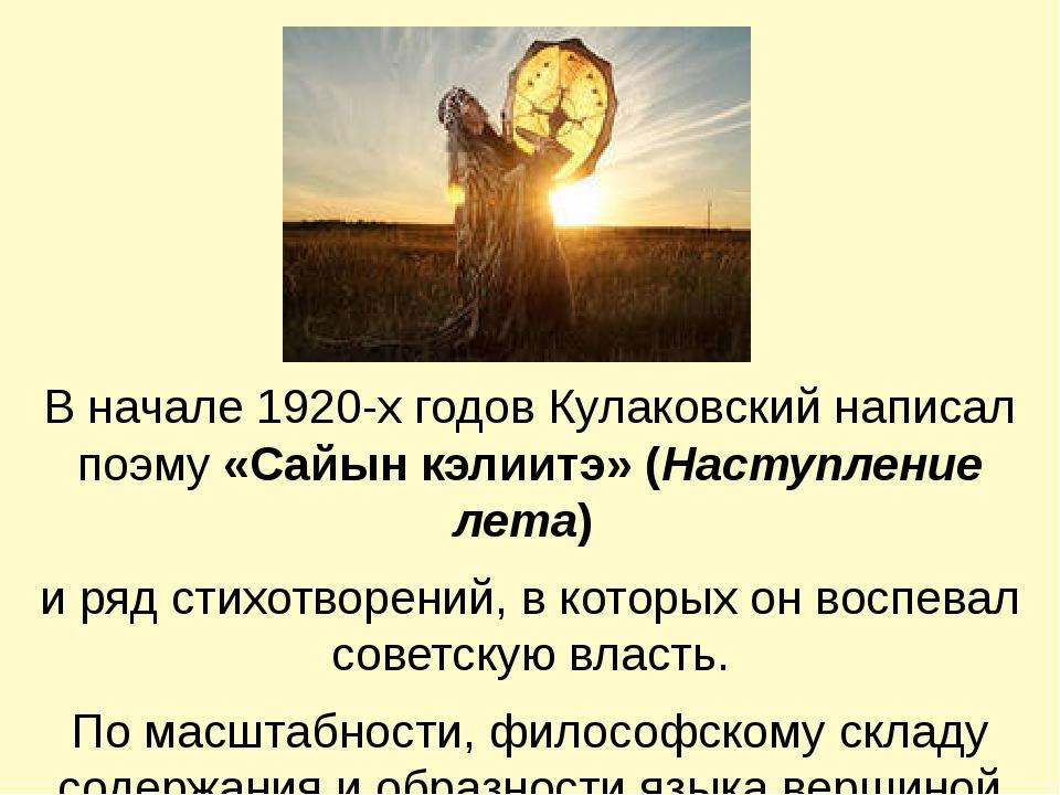 В начале 1920-х годов Кулаковский написал поэму «Сайын кэлиитэ» (Наступление...
