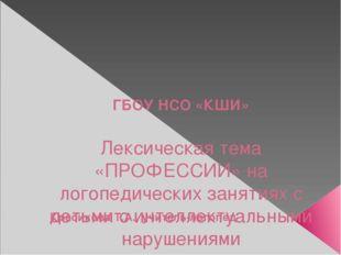 ГБОУ НСО «КШИ» Лексическая тема «ПРОФЕССИИ» на логопедических занятиях с дет