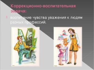 Коррекционно-воспитательная задача: воспитание чувства уважения к людям разны