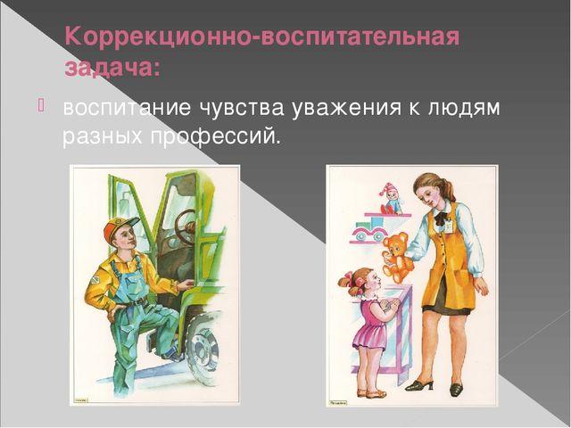 Коррекционно-воспитательная задача: воспитание чувства уважения к людям разны...