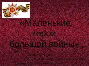 «Маленькие герои большой войны» Авторы: Бисингалиева Аделя, Рузанова Кристин