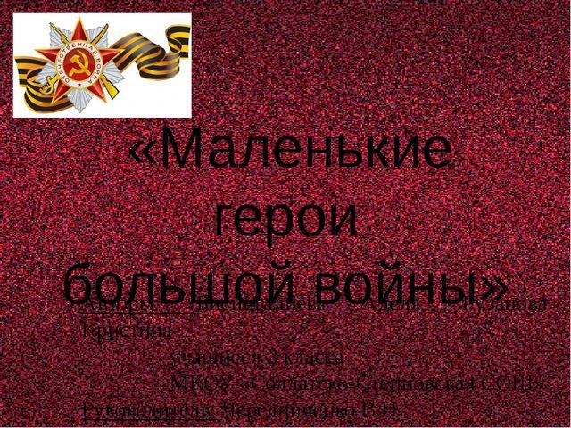 «Маленькие герои большой войны» Авторы: Бисингалиева Аделя, Рузанова Кристин...