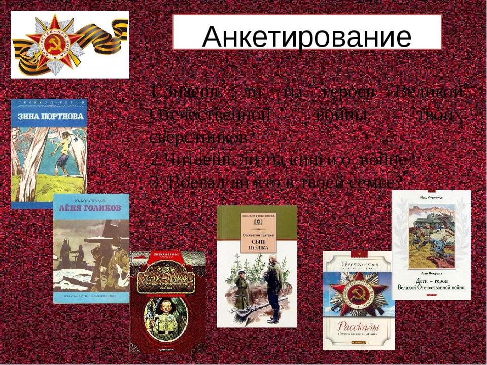 Анкетирование 1.Знаешь ли ты героев Великой Отечественной войны, твоих сверс...