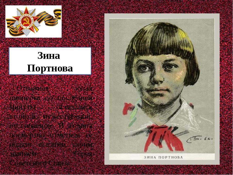 Зина Портнова Отважная юная пионерка до последней минуты оставалась стойкой,...