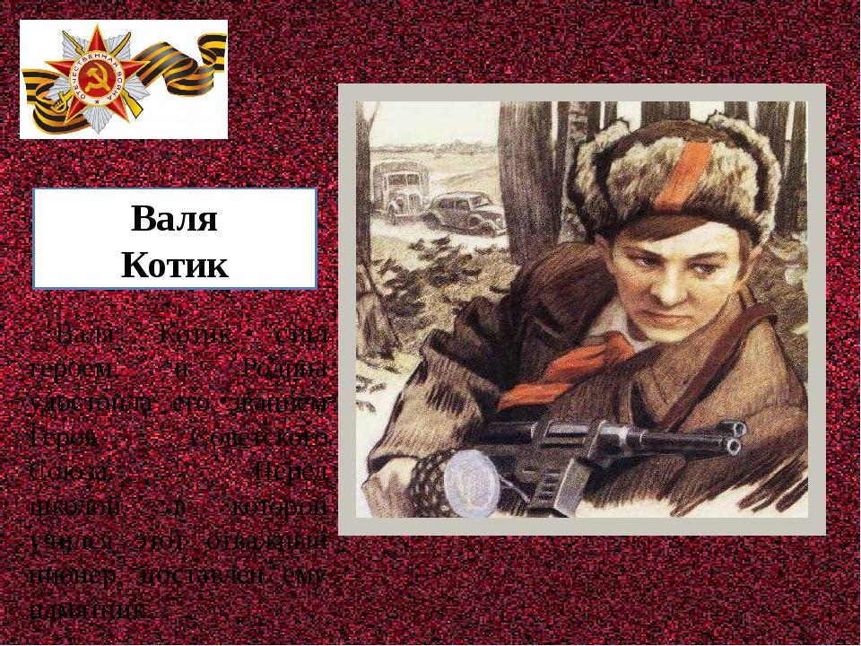 Валя Котик Валя Котик стал героем, и Родина удостоила его званием Героя Сове...