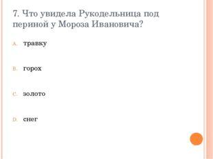 7. Что увидела Рукодельница под периной у Мороза Ивановича? травку горох золо