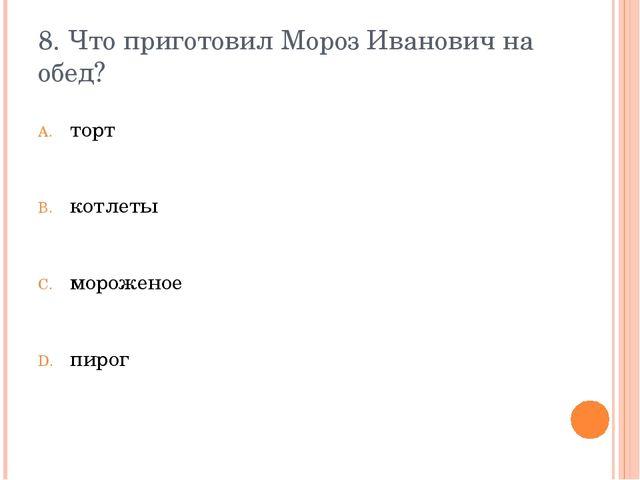 8. Что приготовил Мороз Иванович на обед? торт котлеты мороженое пирог