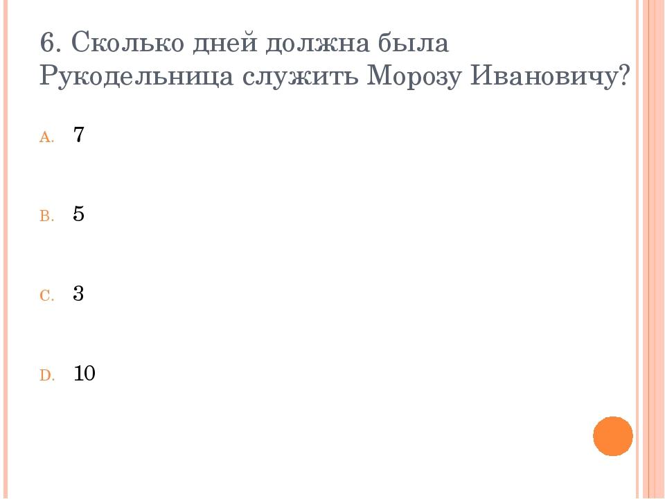 6. Сколько дней должна была Рукодельница служить Морозу Ивановичу? 7 5 3 10