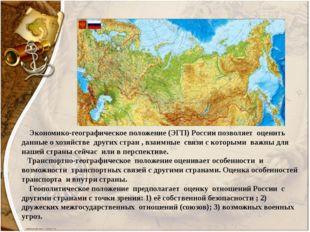 Экономико-географическое положение (ЭГП) России позволяет оценить данные о х