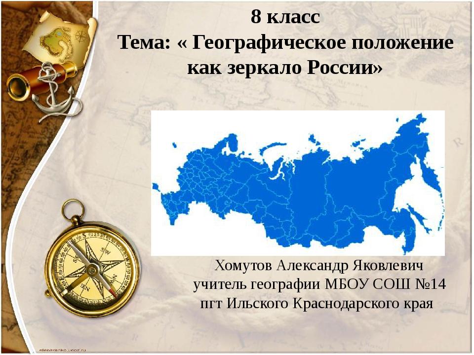 8 класс Тема: « Географическое положение как зеркало России» Хомутов Александ...