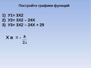 Постройте графики функций 1) У1= 3Х2 2) У2= 3Х2 – 24Х 3) У3= 3Х2 – 24Х + 29 Х