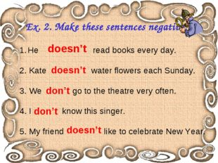 Ex. 2. Make these sentences negative. He read books every day. 2. Kate water