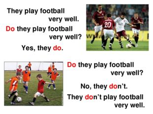 They play football very well. Do they play football very well? Yes, they do.