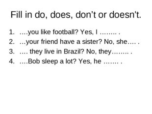 Fill in do, does, don't or doesn't. ….you like football? Yes, I …….. . …your