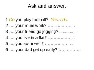 Ask and answer. 1 Do you play football? Yes, I do. 2 …..your mum work? ………………