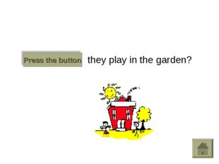 Do they play in the garden? Press the button