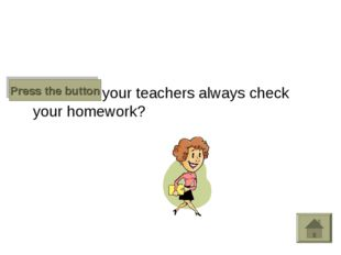 Does your teachers always check your homework? Press the button