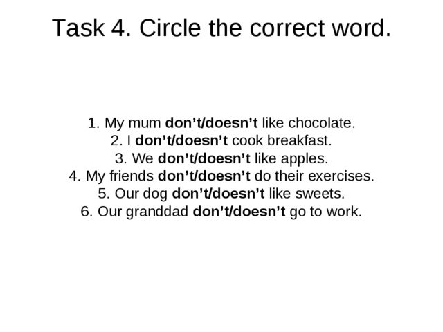 Task 4. Circle the correct word. My mum don't/doesn't like chocolate. I don't...