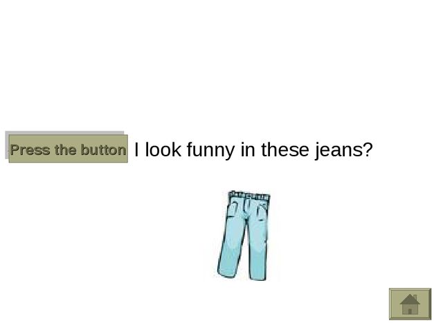 Do I look funny in these jeans? Press the button