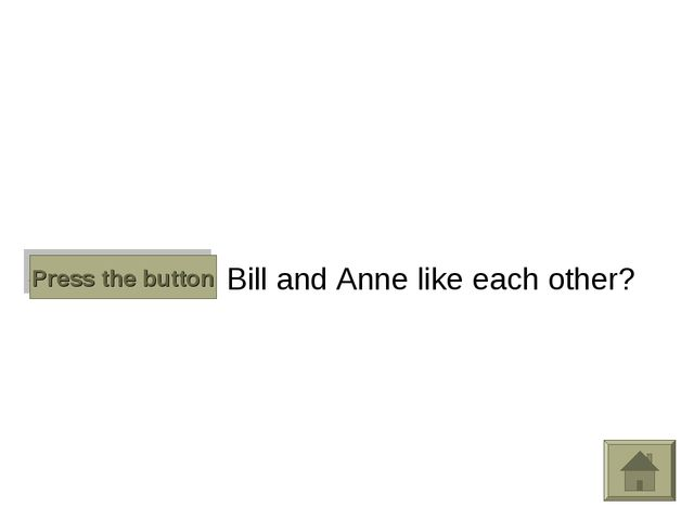 Do Bill and Anne like each other? Press the button