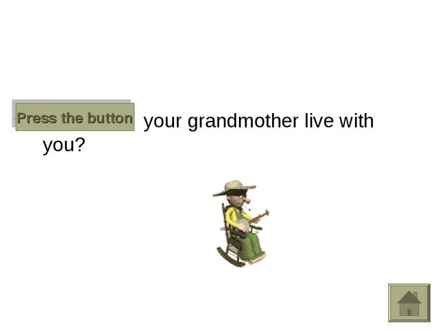 Does your grandmother live with you? Press the button