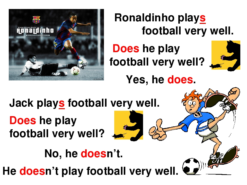 Ronaldinho plays football very well. Does he play football very well? Yes, he...