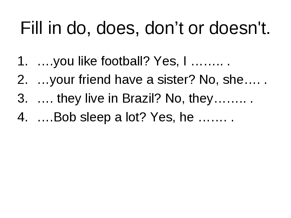 Fill in do, does, don't or doesn't. ….you like football? Yes, I …….. . …your...