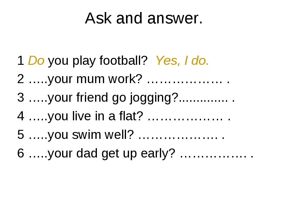 Ask and answer. 1 Do you play football? Yes, I do. 2 …..your mum work? ………………...