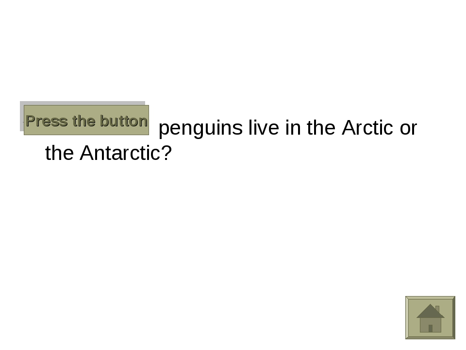 Do penguins live in the Arctic or the Antarctic? Press the button