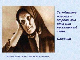 Ты одна мне помощь и отрада, ты одна мне несказанный свет… С.Есенин Татьяна Ф