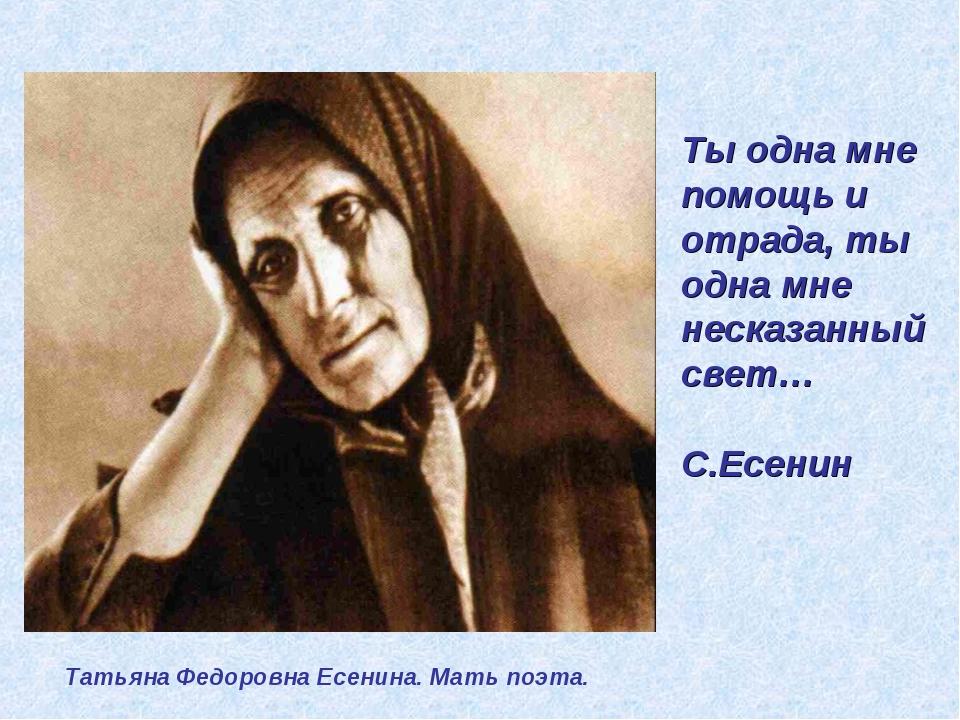 Ты одна мне помощь и отрада, ты одна мне несказанный свет… С.Есенин Татьяна Ф...