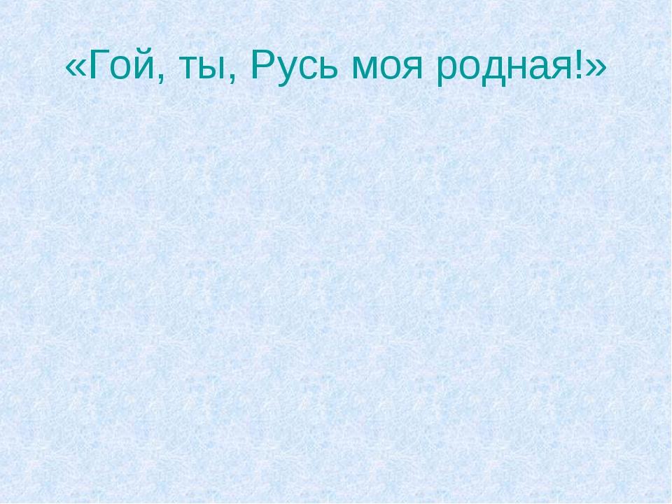«Гой, ты, Русь моя родная!»