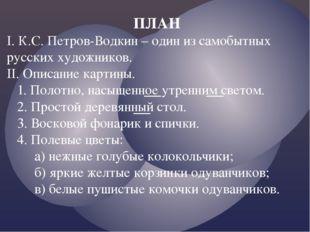 ПЛАН I. К.С. Петров-Водкин – один из самобытных русских художников. II. Описа