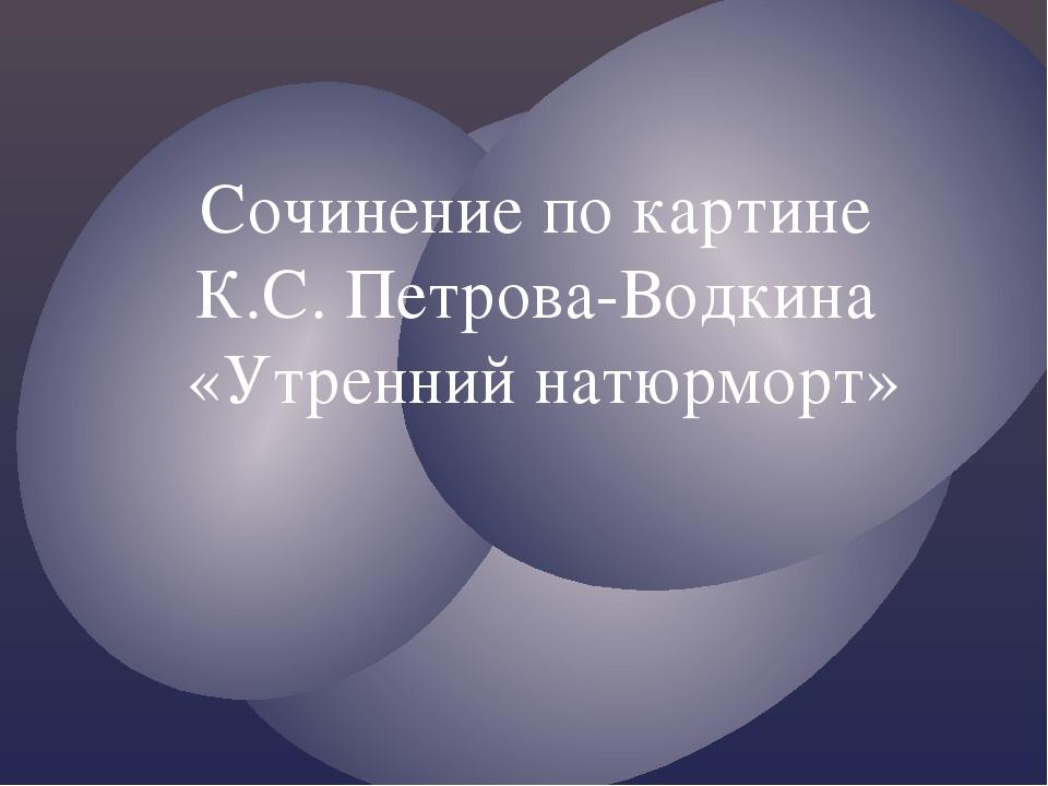 Сочинение по картине К.С. Петрова-Водкина «Утренний натюрморт»